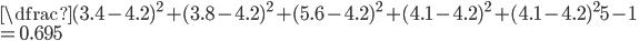 \dfrac{(3.4-4.2)^{2}+ (3.8-4.2)^{2}+ (5.6-4.2)^{2}+ (4.1-4.2)^{2}+ (4.1-4.2)^{2}}{5-1} \\ = 0.695