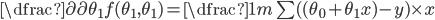 \dfrac{\partial}{\partial \theta_{1}}f(\theta_{1},\theta_{1}) = \dfrac{1}{m} \sum ((\theta_{0} + \theta_{1}x)-y) \times x