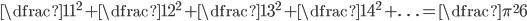 \dfrac{1}{1^{2}}+\dfrac{1}{2^{2}}+\dfrac{1}{3^{2}}+\dfrac{1}{4^{2}}+\ldots =\dfrac{\pi ^{2}}{6}