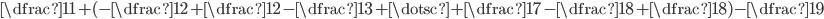 \dfrac{1}{1} + ( - \dfrac{1}{2} +\dfrac{1}{2} - \dfrac{1}{3} + \dotsc + \dfrac{1}{7} - \dfrac{1}{8} + \dfrac{1}{8}) - \dfrac{1}{9}