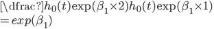 \dfrac{h_{0}(t) \exp(\beta_{1}\times 2)}{h_{0}(t) \exp(\beta_{1}\times 1)}\\ =exp(\beta_{1})