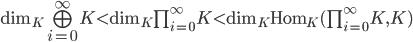 \dim_K \bigoplus_{i=0}^{\infty} K \lt \dim_K \prod_{i=0}^{\infty} K \lt \dim_K \operatorname{Hom}_K (\prod_{i=0}^{\infty} K, K)