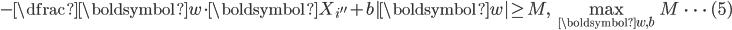 \displaystyle     - \dfrac{ \boldsymbol{w} \cdot \boldsymbol{X}_{i''} + b }{|\boldsymbol{w}|} \geq M,    \quad \max_{\boldsymbol{w},b } M    \qquad \cdots \quad (5)  \
