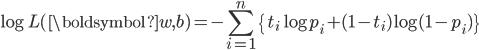 \displaystyle    \log L( \boldsymbol{w}, b ) = - \sum_{i=1}^{n} \{ t_i \log p_i + (1-t_i) \log (1-p_i) \} \\