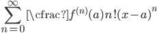 \displaystyle   \sum_{n=0}^{\infty} \cfrac{f^{(n)}(a)}{n!} (x-a)^{n}
