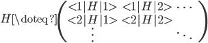 \displaystyle   H \doteq   \begin{pmatrix}   <1|H|1> & <1|H|2> & \cdots & \   <2|H|1> & <2|H|2> &        & \   \vdots &        & \ddots &   \end{pmatrix}
