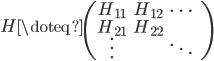 \displaystyle   H \doteq   \begin{pmatrix}   H_{11} & H_{12} & \cdots & \\   H_{21} & H_{22} &        & \\   \vdots &        & \ddots &   \end{pmatrix}