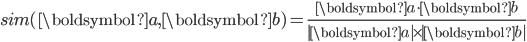 \displaystyle   sim(\boldsymbol{a}, \boldsymbol{b}) = \frac{\boldsymbol{a} \cdot \boldsymbol{b}}{|\boldsymbol{a} |\times |\boldsymbol{b}|}