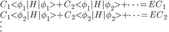 \displaystyle  C_1 <\phi_1|H|\phi_1> + C_2 <\phi_1|H|\phi_2> + \cdots =  E C_1 \  C_1 <\phi_2|H|\phi_1> + C_2 <\phi_2|H|\phi_2> + \cdots =  E C_2 \   \vdots