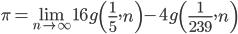 \displaystyle \begin{align}  \pi = \lim_{n \to \infty} 16g \left( \frac{1}{5}, n \right) - 4g \left( \frac{1}{239}, n \right)  \end{align}