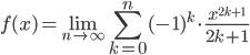 \displaystyle \begin{align}  f(x) = \lim_{n \to \infty} \sum^{n}_{k=0} (-1)^{k} \cdot \frac{x^{2k+1}}{2k+1}  \end{align}