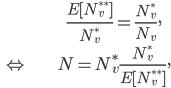 \displaystyle \begin{align} & \frac{E[N ^ {**} _ v ]}{N ^ {*} _ v} = \frac{N ^ {*} _ v}{N _ v}, \\\ \Leftrightarrow &N = N ^ {*} _ v \frac{N ^ {*} _ v}{E[N ^ {**} _ v ]}, \end{align}