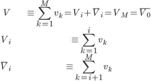 \displaystyle \begin{align} V &\equiv \sum^{M}_{k=1} v_k = V_i + \bar{ V }_i = V_M = \bar{ V_0 }\\ V_i &\equiv \sum^{ i }_{k=1} v_k \\ \bar{ V }_i &\equiv \sum^{M}_{k= i + 1 } v_k \end{align}