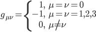 \displaystyle \begin{align} g_{ \mu \nu } = \left\{ \begin{array}{rl}  1, & \mu = \nu = 0 \\  -1, & \mu = \nu = 1,2,3 \\  0, & \mu \neq \nu \end{array} \right. \end{align}