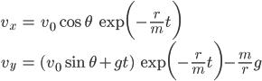 \displaystyle \begin{align} v_x &= v_0 \cos\theta \ \exp \biggl( -\frac{r}{m} t \biggr) \\ v_y &= (v_0 \sin\theta + gt) \ \exp \biggl( -\frac{r}{m} t \biggr) - \frac{m}{r} g \end{align}