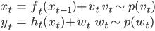 \displaystyle \begin{align} x_t &= f_t(x_{t-1}) + v_t \qquad v_t \sim p(v_t)\\ y_t &= h_t(x_t) + w_t \qquad \ \ w_t \sim p(w_t) \end{align}