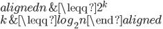 \displaystyle \begin{aligned} n &\leqq 2^k \\ k &\leqq log_2 n \end{aligned}