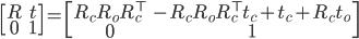 \displaystyle \begin{bmatrix} R & t \\ 0 & 1 \end{bmatrix} = \begin{bmatrix} R_c R_o R_c ^\top & -R_c R_o R_c ^\top t_c + t_c + R_c t_o \\ 0 & 1 \end{bmatrix}