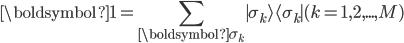 \displaystyle \boldsymbol{1}  =  \sum_{\boldsymbol{\sigma_k}}\mid\sigma_k\rangle\langle\sigma_k\mid (k = 1, 2, ..., M)