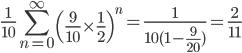 \displaystyle \frac{1}{10} \sum_{n=0}^{\infty} \left( \frac{9}{10} \times \frac{1}{2} \right)^{n} = \frac{1}{10(1-\frac{9}{20})} = \frac{2}{11}