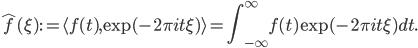 \displaystyle \hat f(\xi) := \langle f(t), \exp(-2\pi it \xi) \rangle = \int _ {-\infty} ^ {\infty} f(t) \exp (-2\pi it \xi) dt.