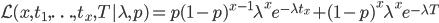 \displaystyle \mathcal{L}(x, t_1,\ldots,t_x,T|\lambda,p) = p (1-p)^{x-1} \lambda^{x} e^{-\lambda t_x} + (1-p)^{x} \lambda^{x} e^{-\lambda T}