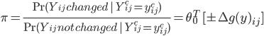 \displaystyle \pi = \frac{ \Pr(Y_{ij}\,changed \  \ Y_{ij}^c = y_{ij}^c ) }{ \Pr(Y_{ij}\,not\,changed \  \ Y_{ij}^c = y_{ij}^c ) } = \theta_0^T\ [\pm \Delta g(y)_{ij} ]