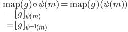 \displaystyle \qquad  \mathrm{map} (g) \circ \psi (m) = \mathrm{map} (g) (\psi (m) ) \\ \qquad \qquad  \qquad = [g ]_{\psi (m)} \\ \qquad \qquad \qquad = [g ]_{\psi^{-1} (m) } \\