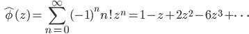 \displaystyle \qquad \hat{\phi} (z) = \sum_{n=0}^{\infty} (-1)^n n! z^n = 1 - z + 2 z^2 - 6 z^3 + \dots