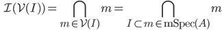 \displaystyle \qquad \mathcal{I} (\mathcal{V} (I) ) = \bigcap_{m \in \mathcal{V} (I) } m = \bigcap_{I \subset m \in \mathrm{mSpec} (A) } m