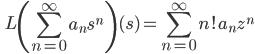 \displaystyle \qquad L \left( \sum_{n=0}^{\infty} a_n s^n \right) (s) = \sum_{n=0}^{\infty} n! a_n z^n
