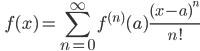 \displaystyle \qquad f(x) = \sum_{n=0}^{\infty} f^{(n)} (a)\frac{(x-a)^n}{n!}