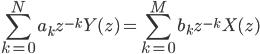 \displaystyle \sum_{k=0}^{N} a_{k} z^{-k} Y(z) = \sum_{k=0}^{M} b_{k} z^{-k} X(z)