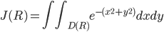 \displaystyle J(R) = \int\int_{D(R)} e^{-(x^2+y^2)}dxdy