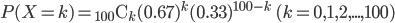 \displaystyle P(X=k) = {}_{100} \mathrm{C} {}_k (0.67)^k (0.33)^{100-k} \qquad (k=0, 1, 2, ..., 100)