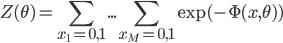 \displaystyle Z(\theta)=\sum_{x_1=0,1}...\sum_{x_M=0,1}\exp(-\Phi(x,\theta))