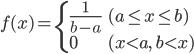 \displaystyle f(x) = \begin{cases} \frac{1}{b-a} & (a \leq x \leq b) \\ 0 & (x \lt a,\ b \lt x) \end{cases}