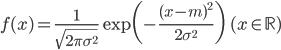 \displaystyle f(x) = \frac{1}{\sqrt{2\pi \sigma^{2}}} \exp \biggl( -\frac{(x-m)^{2}}{2 \sigma^{2}} \biggr) \qquad (x \in \mathbb{R})