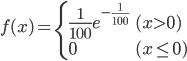 \displaystyle f(x)= \begin{cases} \frac{1}{100} e^{-\frac{1}{100}} & (x \gt 0) \\ 0 & (x \leq 0) \end{cases}