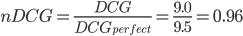 \displaystyle nDCG = \frac{DCG}{DCG_{perfect}} = \frac{9.0}{9.5} = 0.96