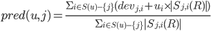 \displaystyle pred(u, j) =  \frac{\Sigma _ {i \in S(u) - \{j\}}(dev _ {j, i} + u _ {i} \times |S _ {j, i}(R)|)} {\Sigma _ {i \in S(u) - \{j\}} |S _ {j, i}(R)|}