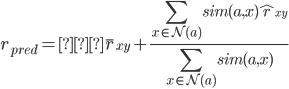 \displaystyle r_{pred} = \bar{r}_{xy} + \frac{\sum_{x\in{\mathcal{N(a)}}} sim(a, x)\hat{r}_{xy}} {\sum_{x\in{\mathcal{N(a)}}}sim(a, x)}