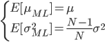 \displaystyle  \begin{cases} E[\mu_{ML}]=\mu \\ E[\sigma^2_{ML}]=\frac{N-1}{N}\sigma^2 \end{cases}