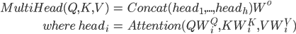 \displaystyle  \begin{eqnarray} MultiHead(Q, K, V)&=&Concat(head_1,...,head_h)W^o\\\\ where \quad head_i&=&Attention(QW_i^Q, KW_i^K, VW_i^V) \end{eqnarray}