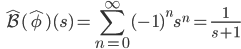 \displaystyle  \qquad \hat{\mathcal{B}} (\hat{\phi}) (s) =  \sum_{n=0}^{\infty} (-1)^n s^n = \frac{1}{s+1}