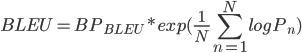 \displaystyle  BLEU = BP_{BLEU} * exp(\frac{1}{N}\sum_{n=1}^{N}{logP_{n}})