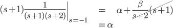 \displaystyle  \begin{align}  \left.(s+1)\frac{1}{(s+1)(s+2)}\right|_{s=-1} &= \alpha + \cancel{\frac{\beta}{s+2}(s+1)} \\ & = \alpha \end{align}