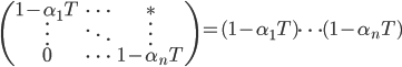 \displaystyle  \begin{pmatrix} 1-\alpha_{1}T & \cdots & \ast \\ \vdots & \ddots & \vdots \\ 0 & \cdots & 1-\alpha_n T \end{pmatrix} = (1-\alpha_1 T) \cdots (1-\alpha_n T)