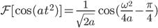 \displaystyle  \mathcal{F} [ \cos (at^{2}) ] =\frac{1}{\sqrt{2a}}\cos (\frac{\omega^{2}}{4a}-\frac{\pi}{4} )