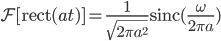 \displaystyle  \mathcal{F} [ {\rm{rect}}(at) ] = \frac{1}{\sqrt{2\pi a^{2}}} {\rm{sinc}} ( \frac{\omega}{2\pi a} )